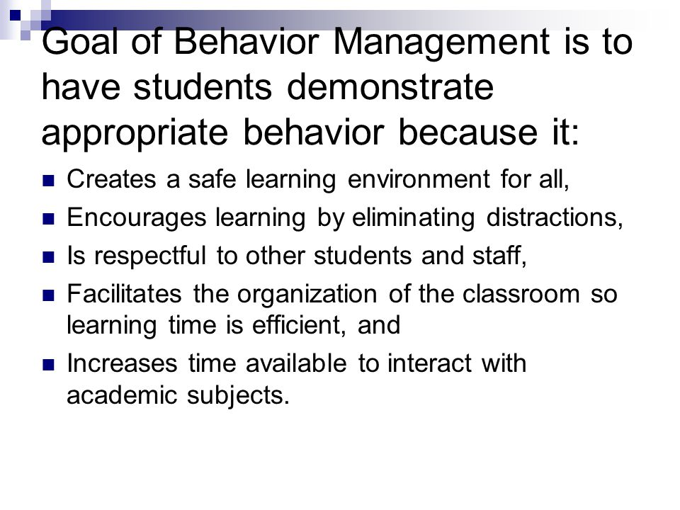 Goal of Behavior Management is to have students demonstrate appropriate behavior because it: Creates a safe learning environment for all, Encourages l