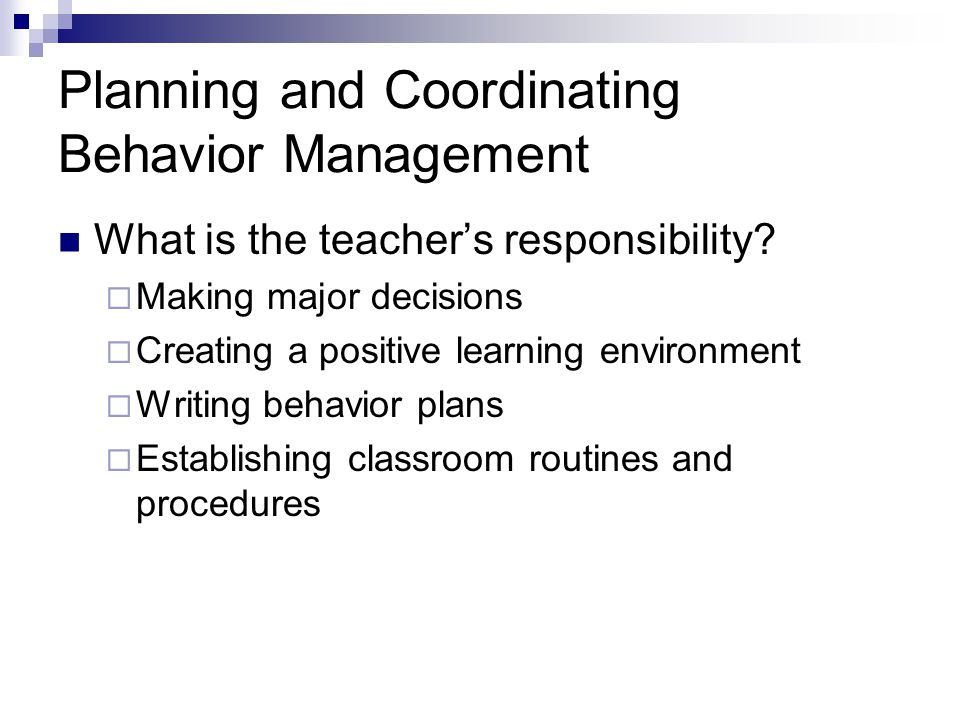 Planning and Coordinating Behavior Management What is the teacher's responsibility?  Making major decisions  Creating a positive learning environmen