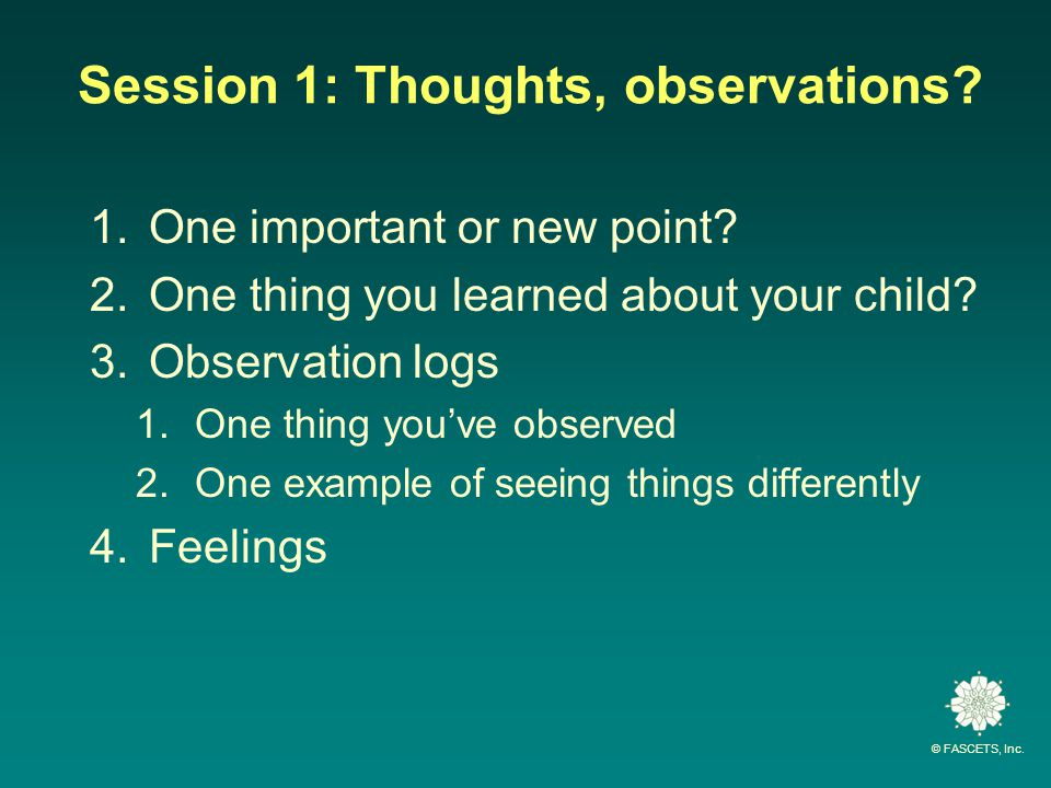 © FASCETS, Inc. Session 1: Thoughts, observations? 1.One important or new point? 2.One thing you learned about your child? 3.Observation logs 1.One th