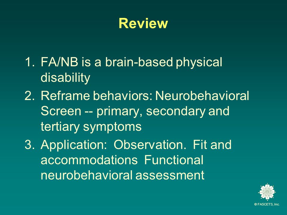 © FASCETS, Inc. Review 1.FA/NB is a brain-based physical disability 2.Reframe behaviors: Neurobehavioral Screen -- primary, secondary and tertiary sym