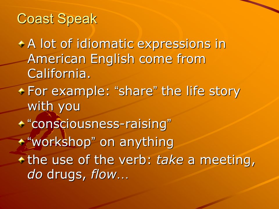 Coast Speak A lot of idiomatic expressions in American English come from California.