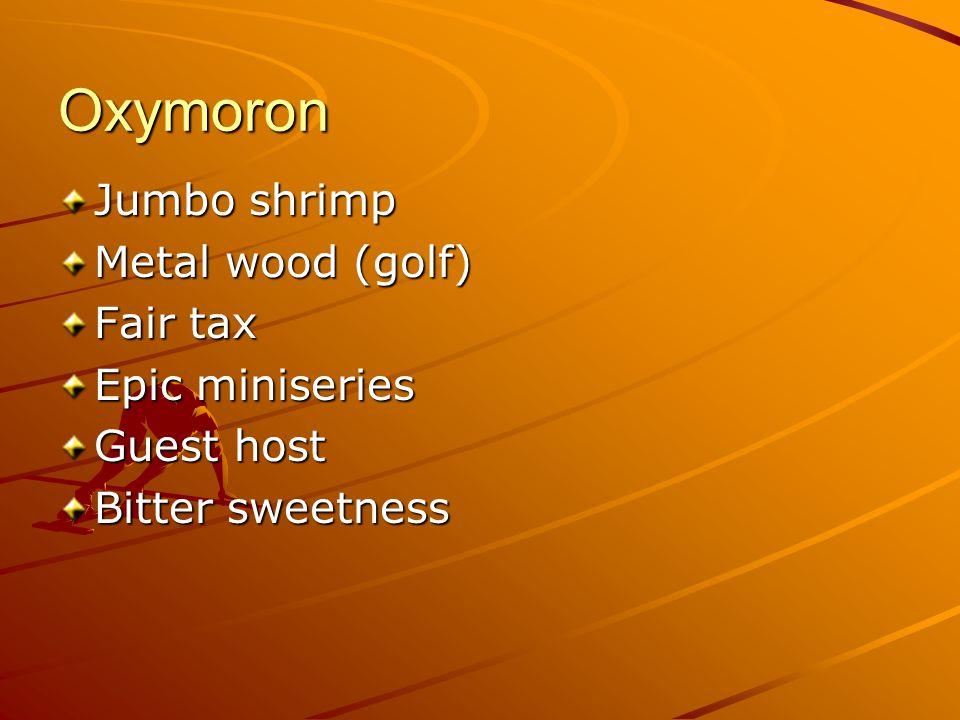 Oxymoron Jumbo shrimp Metal wood (golf) Fair tax Epic miniseries Guest host Bitter sweetness