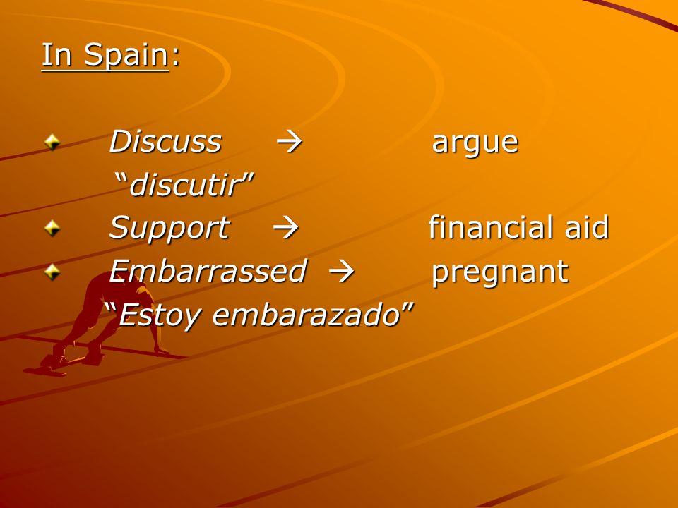 In Spain: Discuss  argue Discuss  argue discutir discutir Support  financial aid Support  financial aid Embarrassed  pregnant Embarrassed  pregnant Estoy embarazado Estoy embarazado
