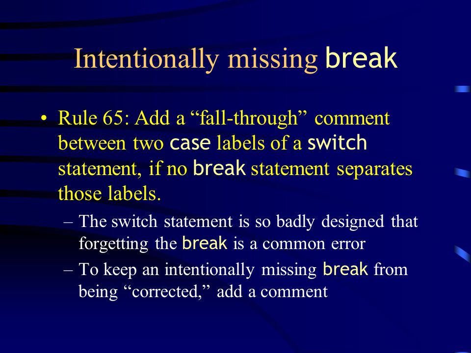 Intentionally missing break Rule 65: Add a fall-through comment between two case labels of a switch statement, if no break statement separates those labels.