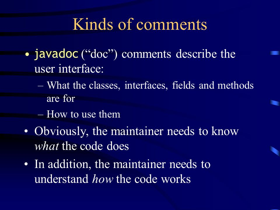 Kinds of comments javadoc ( doc ) comments describe the user interface: –What the classes, interfaces, fields and methods are for –How to use them Obviously, the maintainer needs to know what the code does In addition, the maintainer needs to understand how the code works