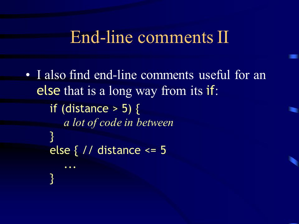 End-line comments II I also find end-line comments useful for an else that is a long way from its if : if (distance > 5) { a lot of code in between } else { // distance <= 5...