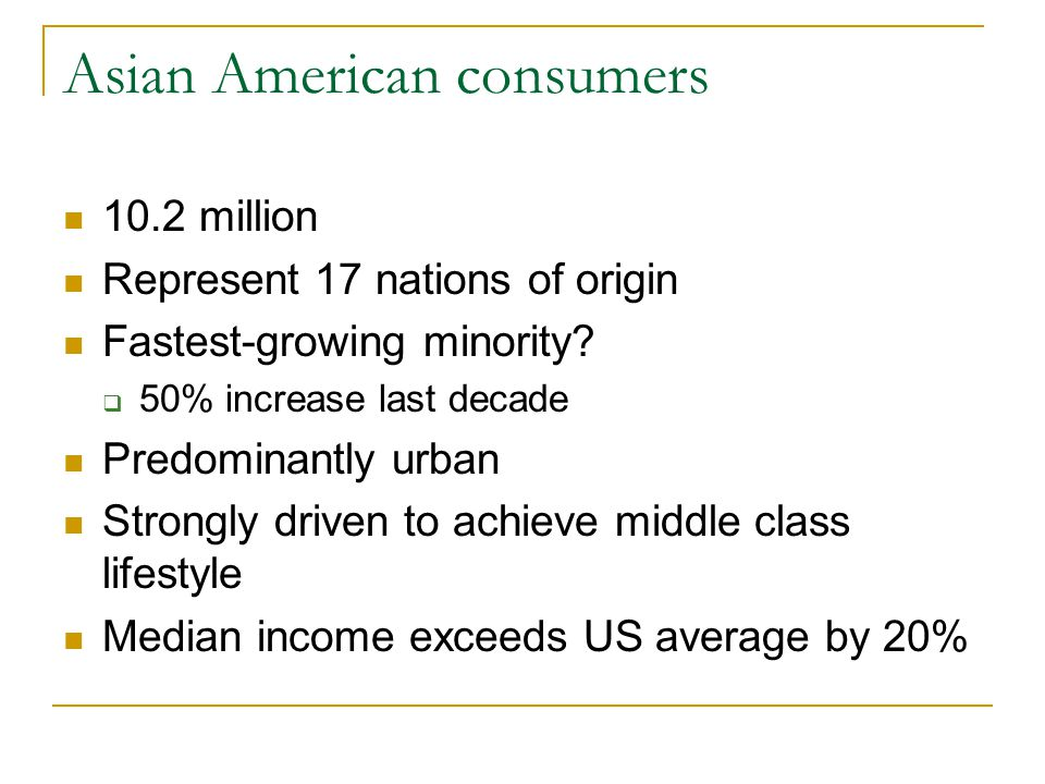 Asian American consumers 10.2 million Represent 17 nations of origin Fastest-growing minority?  50% increase last decade Predominantly urban Strongly