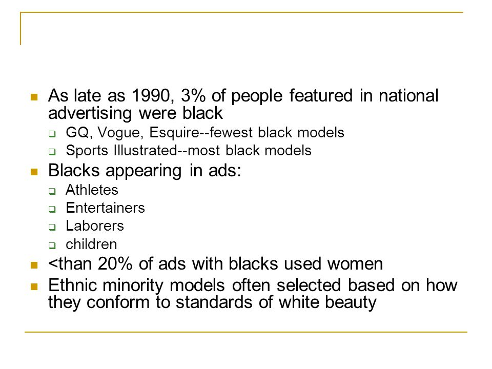 As late as 1990, 3% of people featured in national advertising were black  GQ, Vogue, Esquire--fewest black models  Sports Illustrated--most black m