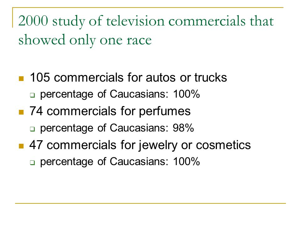 2000 study of television commercials that showed only one race 105 commercials for autos or trucks  percentage of Caucasians: 100% 74 commercials for perfumes  percentage of Caucasians: 98% 47 commercials for jewelry or cosmetics  percentage of Caucasians: 100%