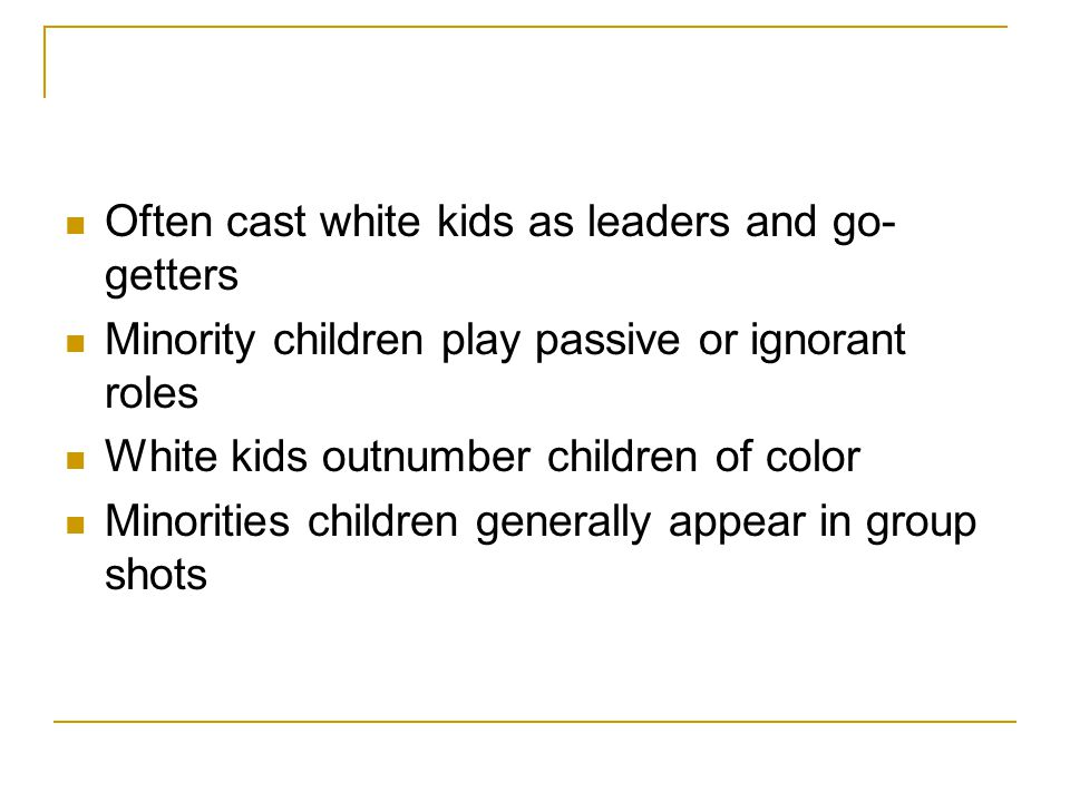 Often cast white kids as leaders and go- getters Minority children play passive or ignorant roles White kids outnumber children of color Minorities ch