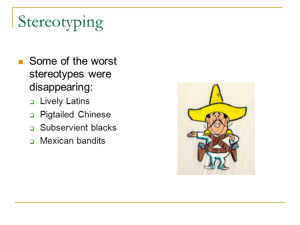 Stereotyping Some of the worst stereotypes were disappearing:  Lively Latins  Pigtailed Chinese  Subservient blacks  Mexican bandits
