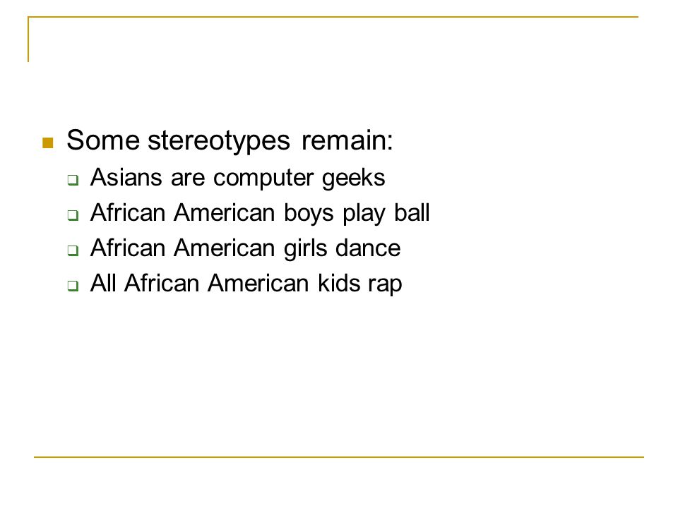 Some stereotypes remain:  Asians are computer geeks  African American boys play ball  African American girls dance  All African American kids rap