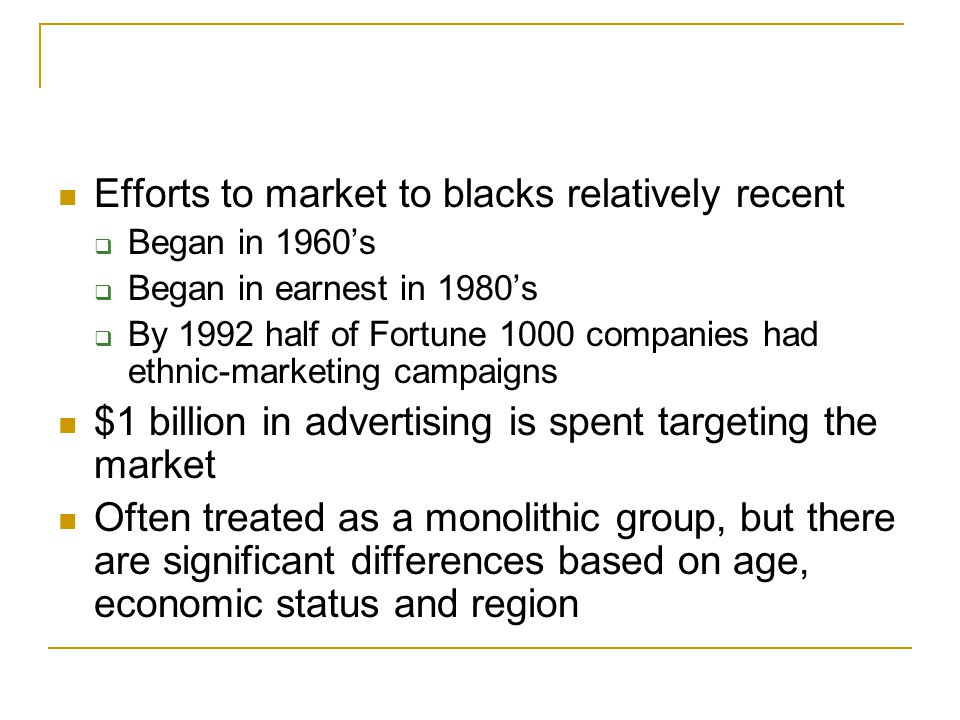 Efforts to market to blacks relatively recent  Began in 1960's  Began in earnest in 1980's  By 1992 half of Fortune 1000 companies had ethnic-marke