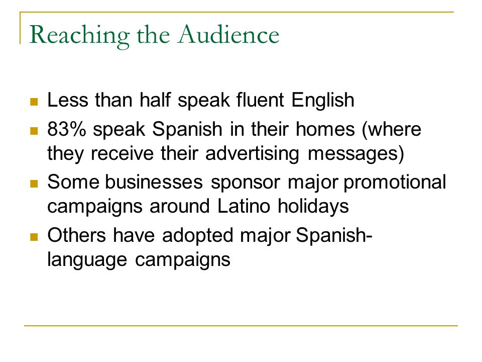 Reaching the Audience Less than half speak fluent English 83% speak Spanish in their homes (where they receive their advertising messages) Some businesses sponsor major promotional campaigns around Latino holidays Others have adopted major Spanish- language campaigns