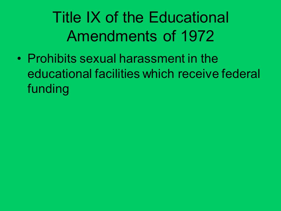 Title IX of the Educational Amendments of 1972 Prohibits sexual harassment in the educational facilities which receive federal funding
