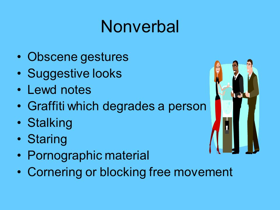 Hostile environment Unwanted sexual behavior which creates an intimidating, hostile, or offensive atmosphere in which it is difficult for an employee to work or a student to learn Non verbal gestures, name calling, pinching or grabbing, displaying graphic or suggestive pictures, etc.