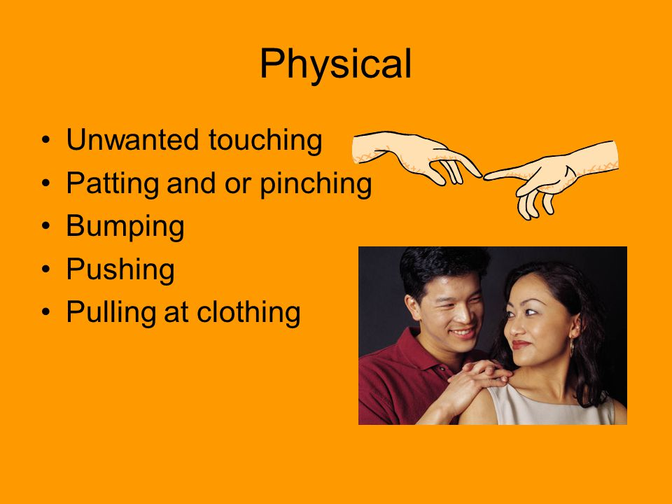 Physical Unwanted touching Patting and or pinching Bumping Pushing Pulling at clothing