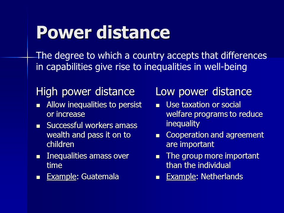 Power distance High power distance Allow inequalities to persist or increase Allow inequalities to persist or increase Successful workers amass wealth and pass it on to children Successful workers amass wealth and pass it on to children Inequalities amass over time Inequalities amass over time Example: Guatemala Example: Guatemala Low power distance Use taxation or social welfare programs to reduce inequality Use taxation or social welfare programs to reduce inequality Cooperation and agreement are important Cooperation and agreement are important The group more important than the individual The group more important than the individual Example: Netherlands Example: Netherlands The degree to which a country accepts that differences in capabilities give rise to inequalities in well-being