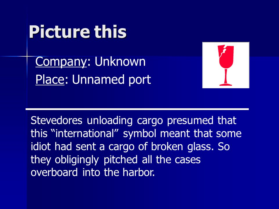 Picture this Company: Unknown Place: Unnamed port Stevedores unloading cargo presumed that this international symbol meant that some idiot had sent a cargo of broken glass.