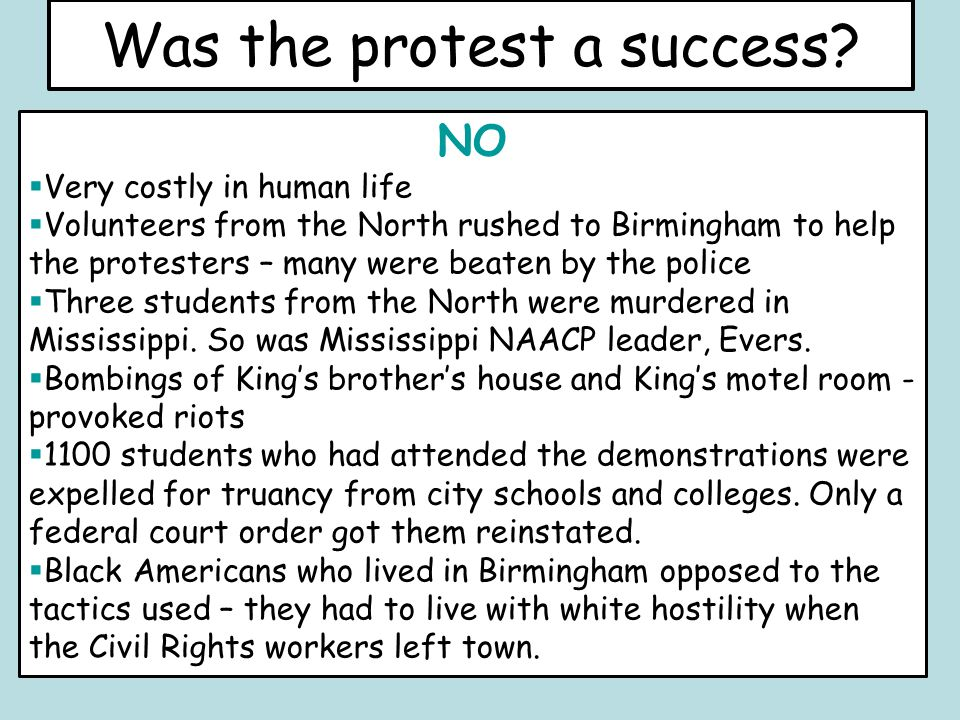 Was the protest a success? NO  Very costly in human life  Volunteers from the North rushed to Birmingham to help the protesters – many were beaten b