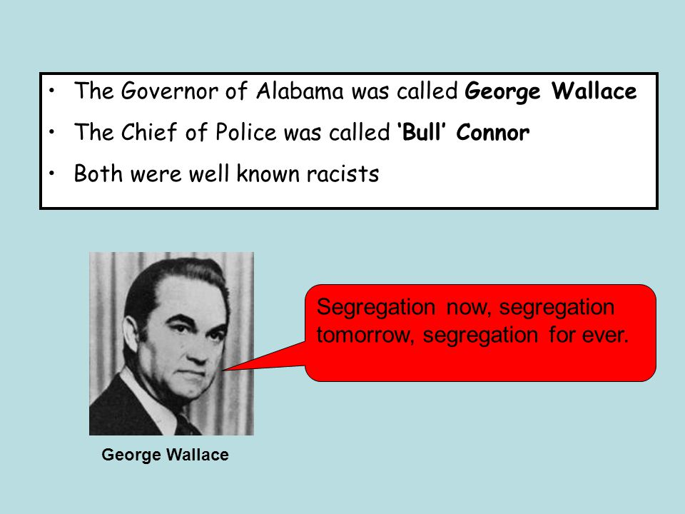 The Governor of Alabama was called George Wallace The Chief of Police was called 'Bull' Connor Both were well known racists Segregation now, segregation tomorrow, segregation for ever.