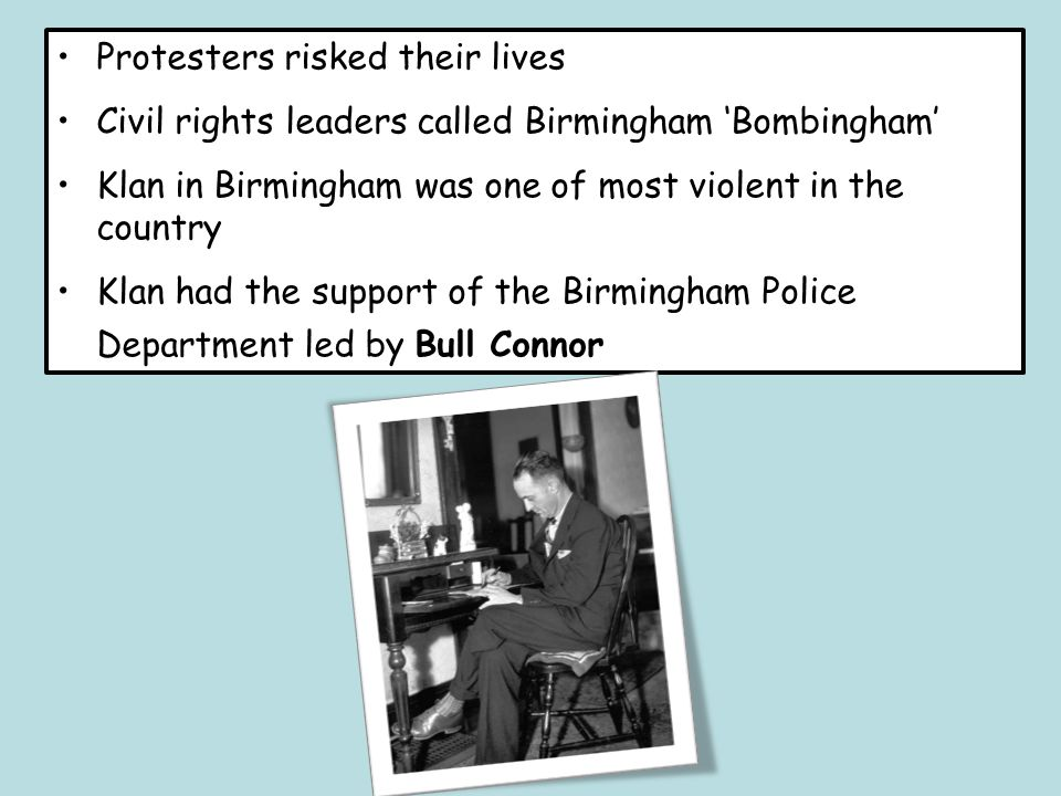 Protesters risked their lives Civil rights leaders called Birmingham 'Bombingham' Klan in Birmingham was one of most violent in the country Klan had the support of the Birmingham Police Department led by Bull Connor