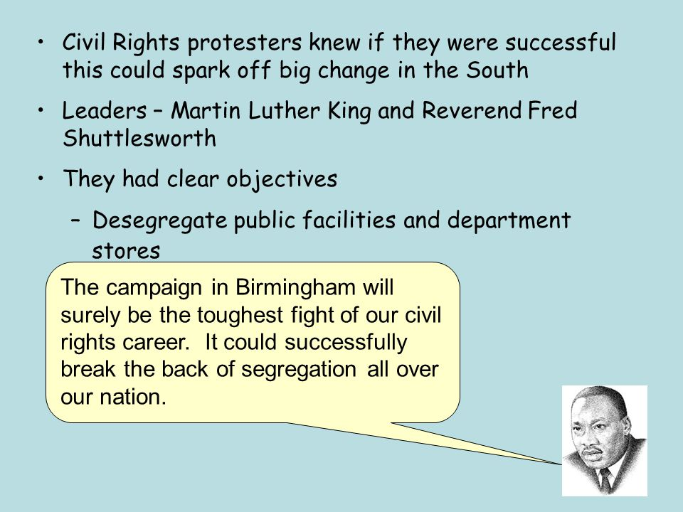 Civil Rights protesters knew if they were successful this could spark off big change in the South Leaders – Martin Luther King and Reverend Fred Shutt