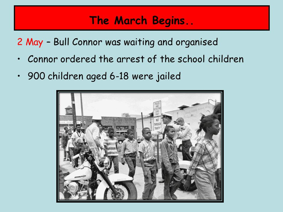 The March Begins.. 2 May – Bull Connor was waiting and organised Connor ordered the arrest of the school children 900 children aged 6-18 were jailed