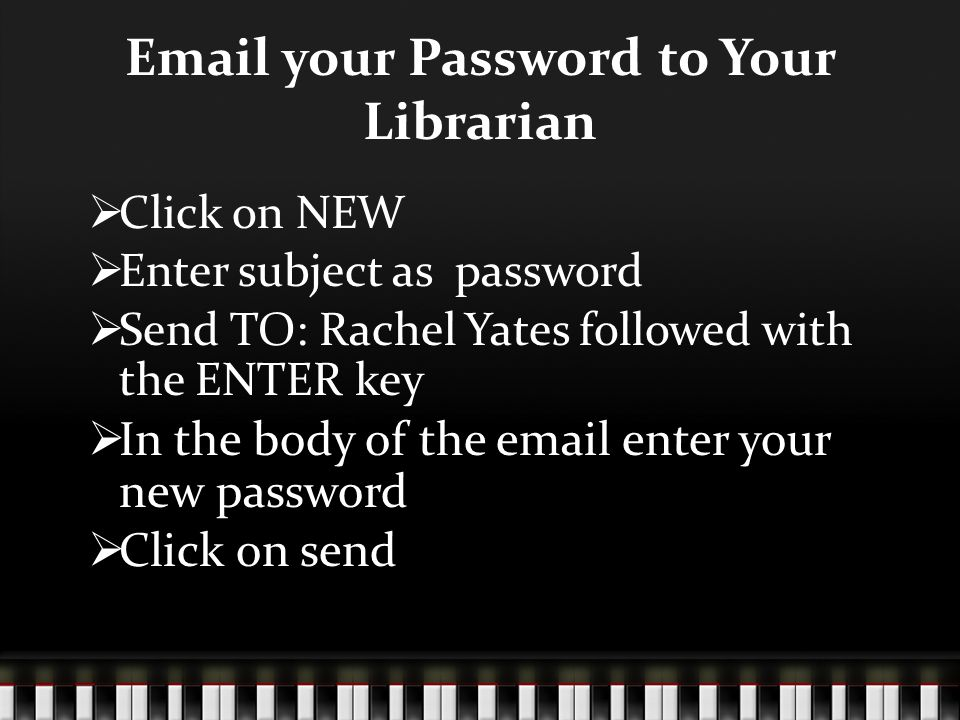 Email your Password to Your Librarian  Click on NEW  Enter subject as password  Send TO: Rachel Yates followed with the ENTER key  In the body of the email enter your new password  Click on send
