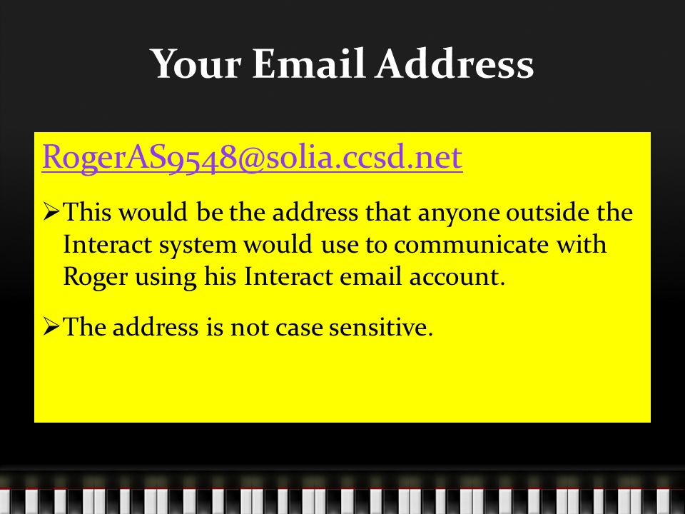 Your Email Address RogerAS9548@solia.ccsd.net  This would be the address that anyone outside the Interact system would use to communicate with Roger using his Interact email account.