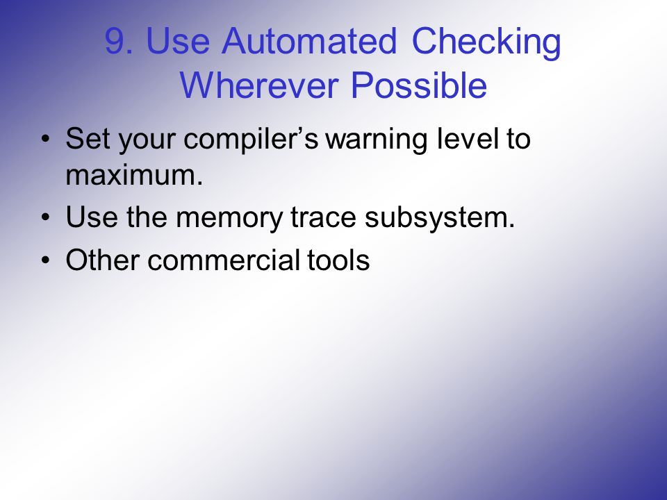 9. Use Automated Checking Wherever Possible Set your compiler's warning level to maximum.