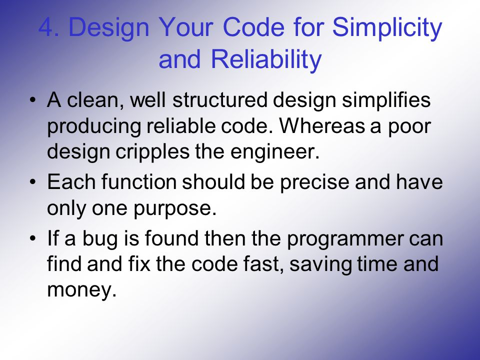 4. Design Your Code for Simplicity and Reliability A clean, well structured design simplifies producing reliable code. Whereas a poor design cripples