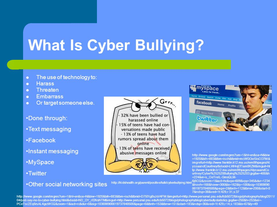 What Is Cyber Bullying? The use of technology to: Harass Threaten Embarrass Or target someone else. Done through: Text messaging Facebook Instant mess