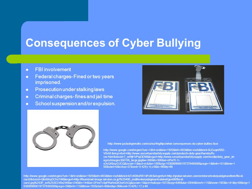 Consequences of Cyber Bullying FBI involvement Federal charges- Fined or two years imprisoned. Prosecution under stalking laws Criminal charges- fines