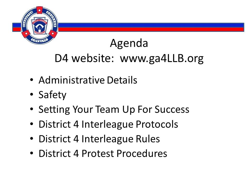 Agenda D4 website: www.ga4LLB.org Administrative Details Safety Setting Your Team Up For Success District 4 Interleague Protocols District 4 Interleague Rules District 4 Protest Procedures