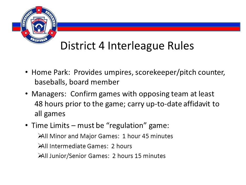 District 4 Interleague Rules Home Park: Provides umpires, scorekeeper/pitch counter, baseballs, board member Managers: Confirm games with opposing team at least 48 hours prior to the game; carry up-to-date affidavit to all games Time Limits – must be regulation game:  All Minor and Major Games: 1 hour 45 minutes  All Intermediate Games: 2 hours  All Junior/Senior Games: 2 hours 15 minutes
