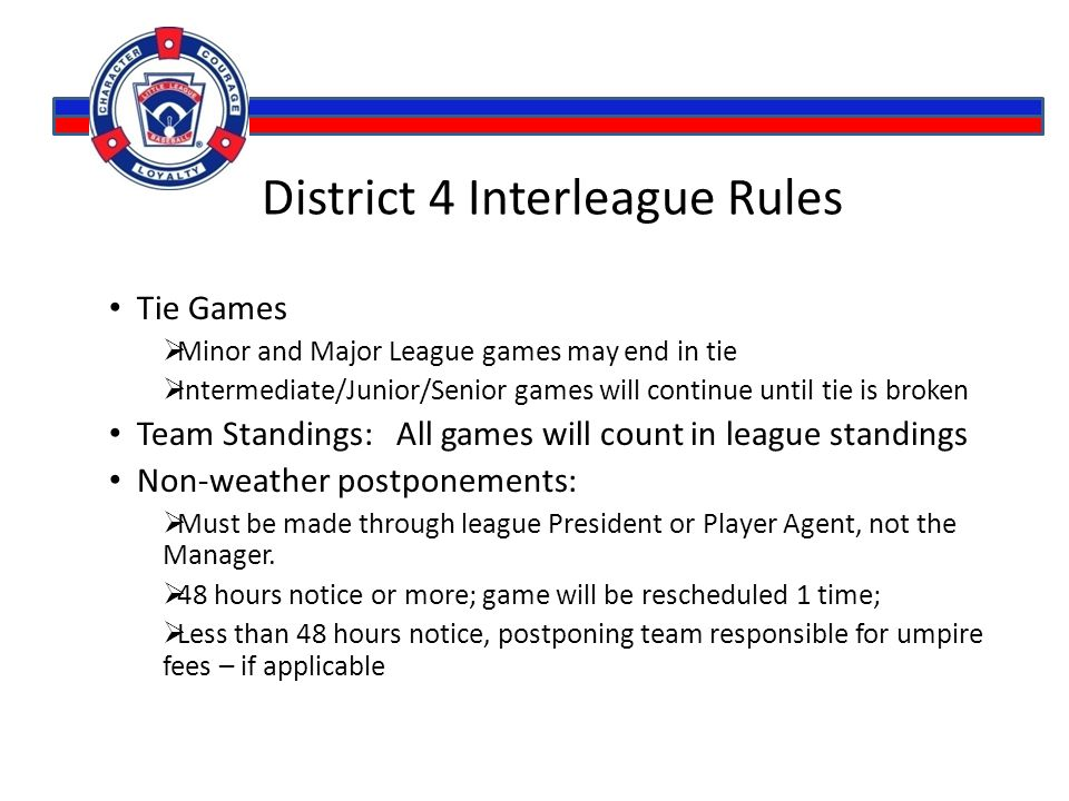 District 4 Interleague Rules Tie Games  Minor and Major League games may end in tie  Intermediate/Junior/Senior games will continue until tie is broken Team Standings: All games will count in league standings Non-weather postponements:  Must be made through league President or Player Agent, not the Manager.