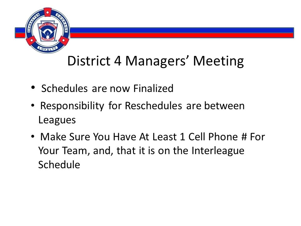 District 4 Managers' Meeting Schedules are now Finalized Responsibility for Reschedules are between Leagues Make Sure You Have At Least 1 Cell Phone #