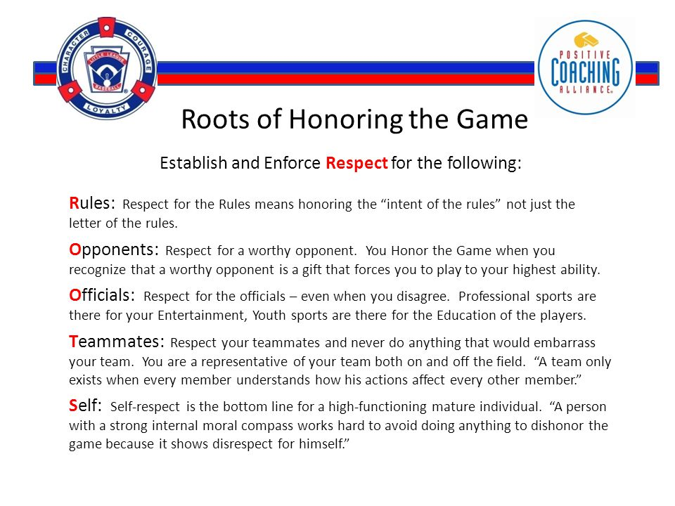 Roots of Honoring the Game Establish and Enforce Respect for the following: Rules: Respect for the Rules means honoring the intent of the rules not just the letter of the rules.