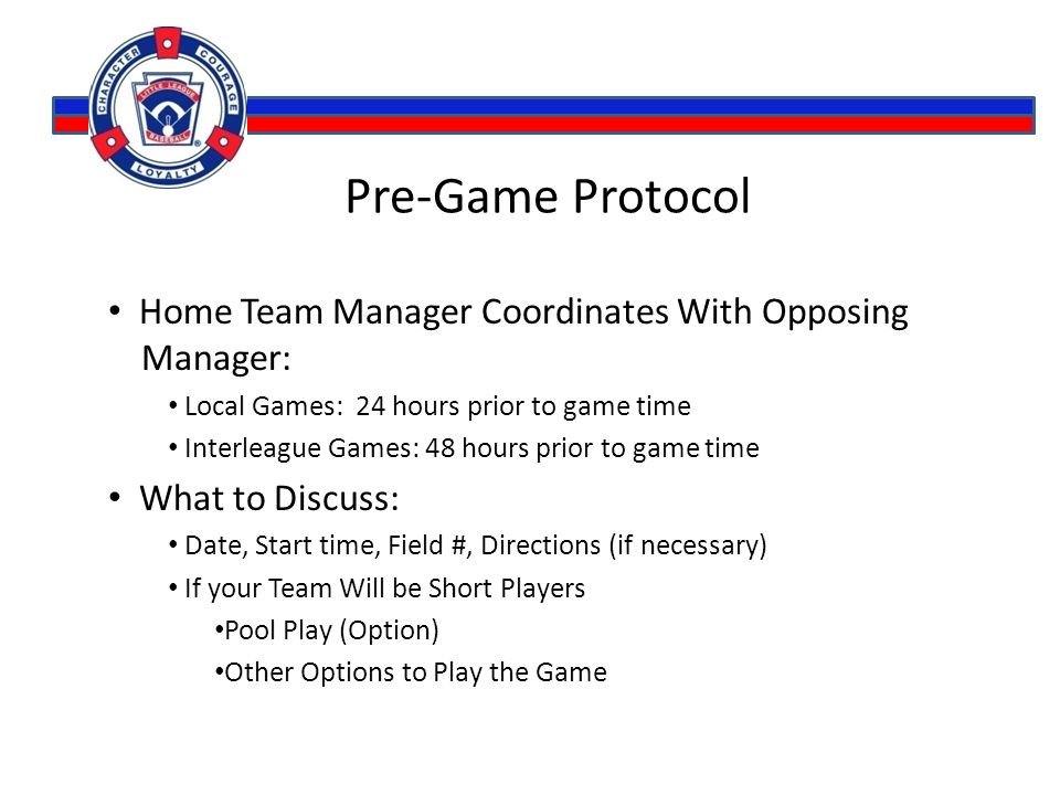 Pre-Game Protocol Home Team Manager Coordinates With Opposing Manager: Local Games: 24 hours prior to game time Interleague Games: 48 hours prior to game time What to Discuss: Date, Start time, Field #, Directions (if necessary) If your Team Will be Short Players Pool Play (Option) Other Options to Play the Game