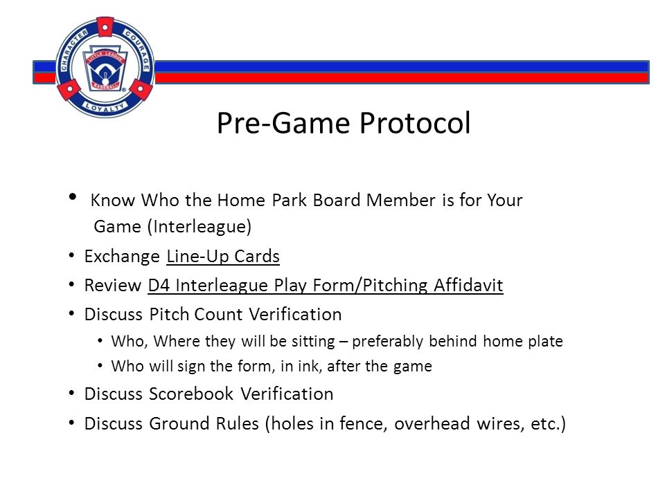 Pre-Game Protocol Know Who the Home Park Board Member is for Your Game (Interleague) Exchange Line-Up Cards Review D4 Interleague Play Form/Pitching A