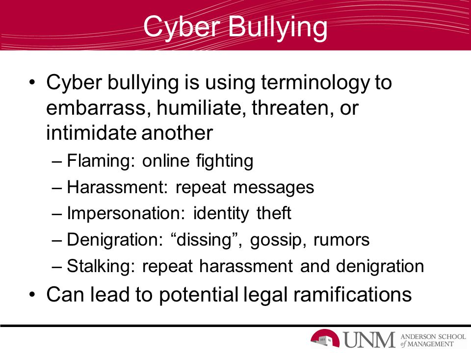 Cyber Bullying Cyber bullying is using terminology to embarrass, humiliate, threaten, or intimidate another –Flaming: online fighting –Harassment: repeat messages –Impersonation: identity theft –Denigration: dissing , gossip, rumors –Stalking: repeat harassment and denigration Can lead to potential legal ramifications