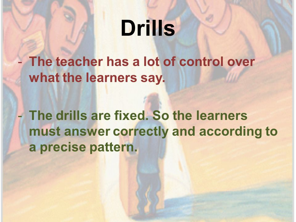 Drills -The teacher has a lot of control over what the learners say.