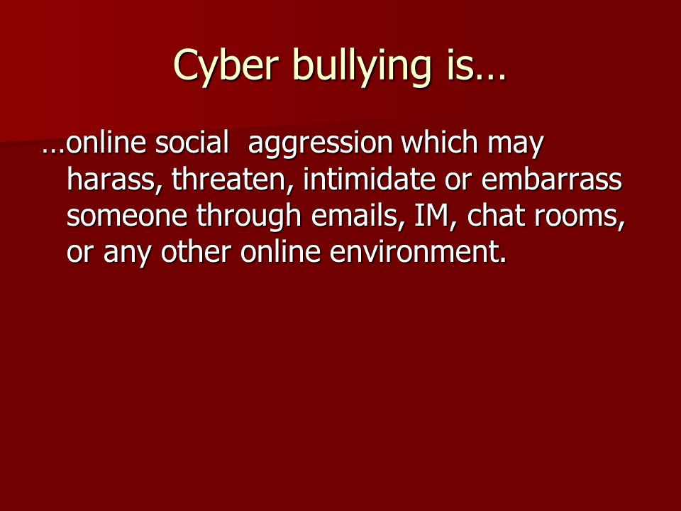 Cyber bullying is… …online social aggression which may harass, threaten, intimidate or embarrass someone through emails, IM, chat rooms, or any other online environment.