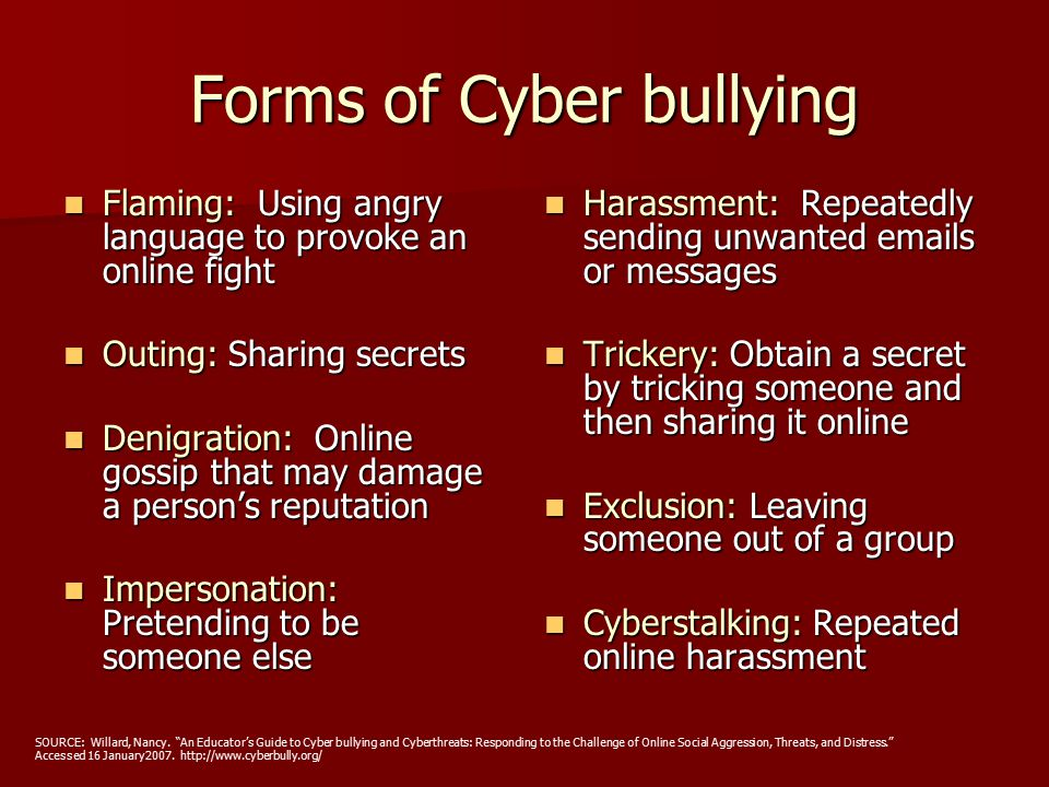 Forms of Cyber bullying Flaming: Using angry language to provoke an online fight Flaming: Using angry language to provoke an online fight Outing: Sharing secrets Outing: Sharing secrets Denigration: Online gossip that may damage a person's reputation Denigration: Online gossip that may damage a person's reputation Impersonation: Pretending to be someone else Impersonation: Pretending to be someone else Harassment: Repeatedly sending unwanted emails or messages Harassment: Repeatedly sending unwanted emails or messages Trickery: Obtain a secret by tricking someone and then sharing it online Trickery: Obtain a secret by tricking someone and then sharing it online Exclusion: Leaving someone out of a group Exclusion: Leaving someone out of a group Cyberstalking: Repeated online harassment Cyberstalking: Repeated online harassment SOURCE: Willard, Nancy.
