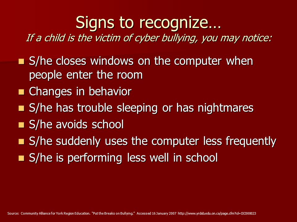 Signs to recognize… If a child is the victim of cyber bullying, you may notice: S/he closes windows on the computer when people enter the room S/he closes windows on the computer when people enter the room Changes in behavior Changes in behavior S/he has trouble sleeping or has nightmares S/he has trouble sleeping or has nightmares S/he avoids school S/he avoids school S/he suddenly uses the computer less frequently S/he suddenly uses the computer less frequently S/he is performing less well in school S/he is performing less well in school Source: Community Alliance for York Region Education.