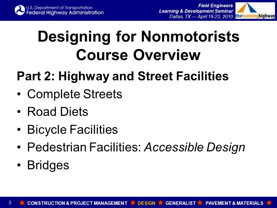 Field Engineers Learning & Development Seminar Dallas, TX — April 19-23, 2010 Designing for Nonmotorists Course Overview Part 3: Off-Road Facilities Shared Use Paths Recreational Trails Motorized Trails Part 4: Resources Training, Publications, and Websites Credits CONSTRUCTION & PROJECT MANAGEMENT DESIGN GENERALIST PAVEMENT & MATERIALS 4