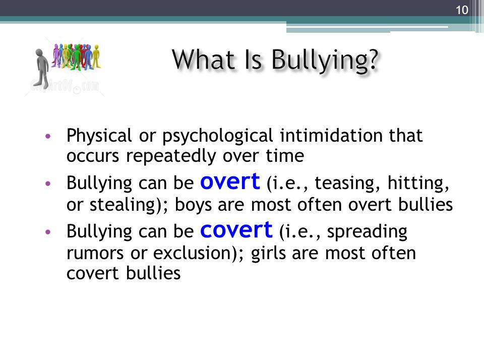 Physical or psychological intimidation that occurs repeatedly over time Bullying can be overt (i.e., teasing, hitting, or stealing); boys are most often overt bullies Bullying can be covert (i.e., spreading rumors or exclusion); girls are most often covert bullies 10
