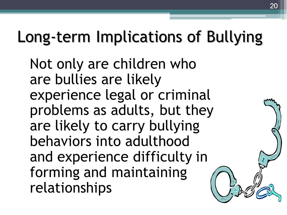 Not only are children who are bullies are likely experience legal or criminal problems as adults, but they are likely to carry bullying behaviors into adulthood and experience difficulty in forming and maintaining relationships Long-term Implications of Bullying 20