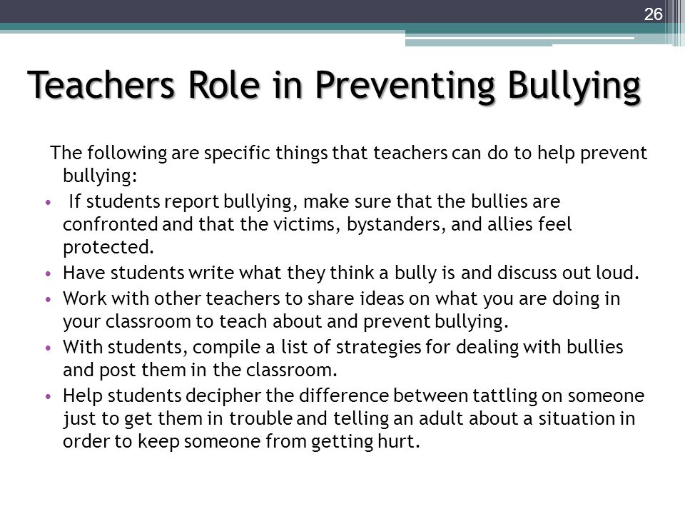 The following are specific things that teachers can do to help prevent bullying: If students report bullying, make sure that the bullies are confronted and that the victims, bystanders, and allies feel protected.